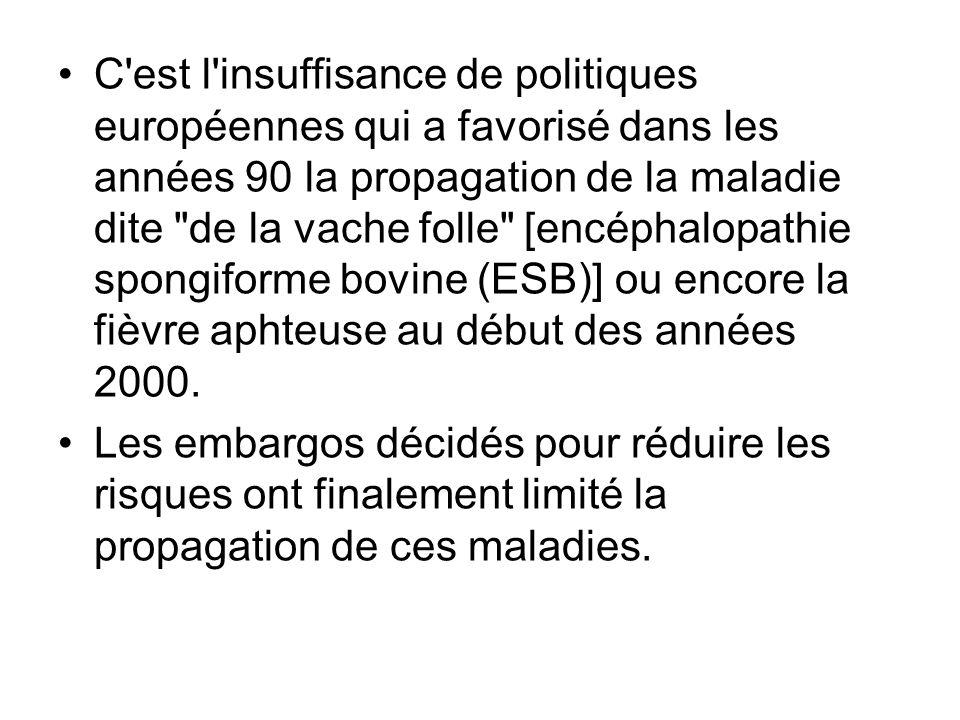 C est l insuffisance de politiques européennes qui a favorisé dans les années 90 la propagation de la maladie dite de la vache folle [encéphalopathie spongiforme bovine (ESB)] ou encore la fièvre aphteuse au début des années 2000.